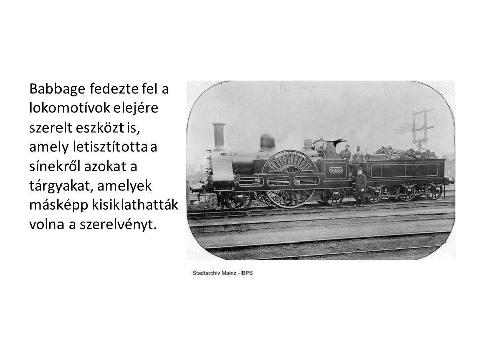 Babbage fedezte fel a lokomotívok elejére szerelt eszközt is, amely letisztította a sínekről azokat a tárgyakat, amelyek másképp kisiklathatták volna a szerelvényt.