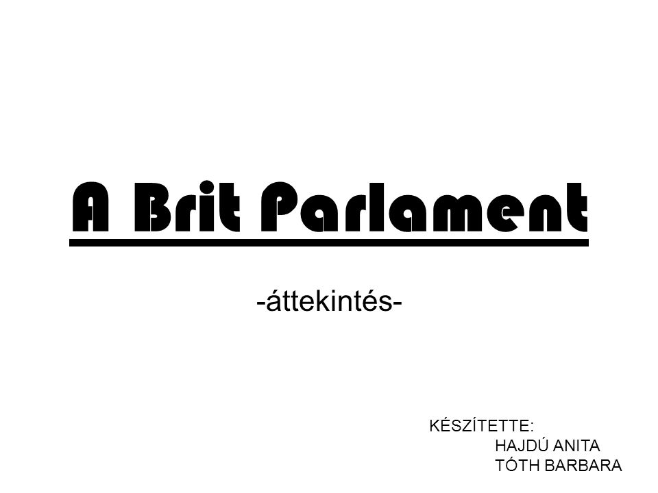 A Brit Parlament -áttekintés- KÉSZÍTETTE: HAJDÚ ANITA TÓTH BARBARA