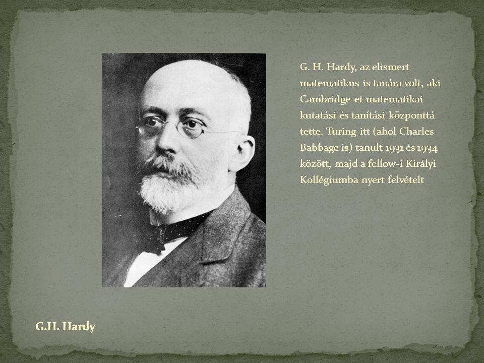 G. H. Hardy, az elismert matematikus is tanára volt, aki Cambridge-et matematikai kutatási és tanítási központtá tette. Turing itt (ahol Charles Babbage is) tanult 1931 és 1934 között, majd a fellow-i Királyi Kollégiumba nyert felvételt