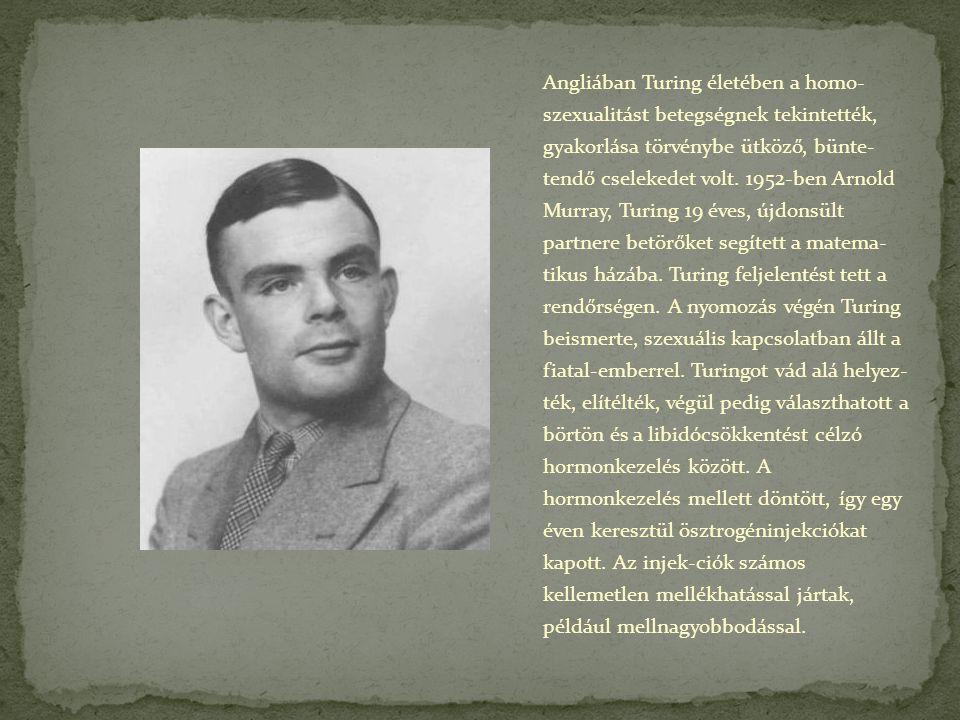 Angliában Turing életében a homo- szexualitást betegségnek tekintették, gyakorlása törvénybe ütköző, bünte- tendő cselekedet volt.
