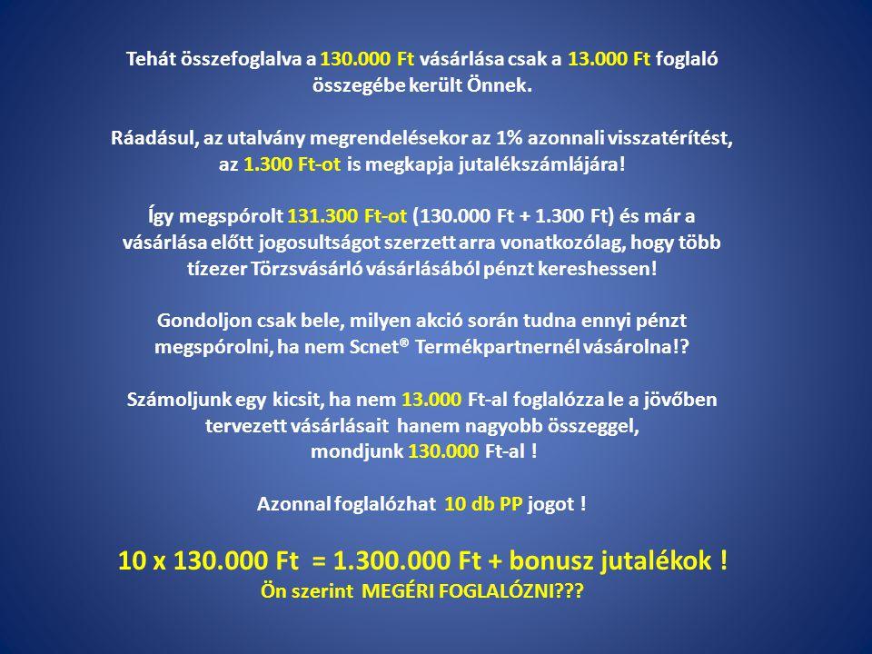 10 x 130.000 Ft = 1.300.000 Ft + bonusz jutalékok !