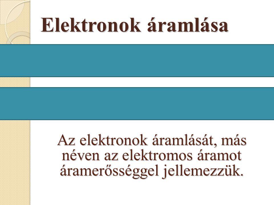 Elektronok áramlása Az elektronok áramlását, más néven az elektromos áramot áramerősséggel jellemezzük.