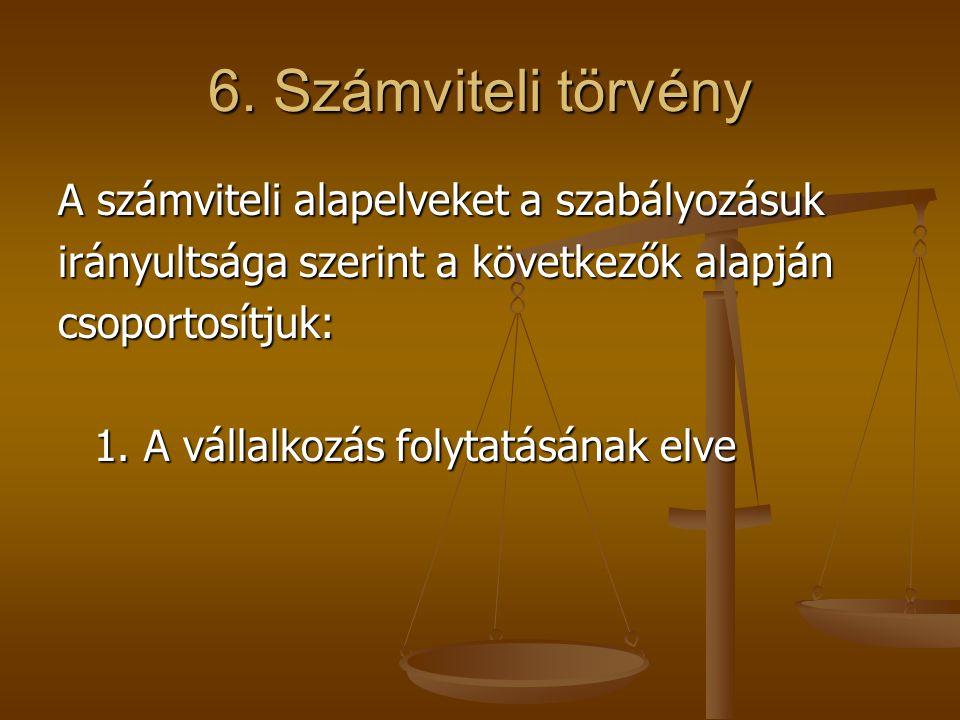 6. Számviteli törvény A számviteli alapelveket a szabályozásuk