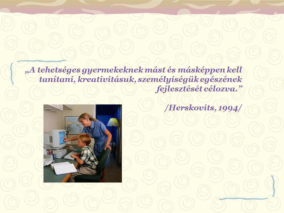 """""""A tehetséges gyermekeknek mást és másképpen kell tanítani, kreativitásuk, személyiségük egészének fejlesztését célozva. /Herskovits, 1994/"""