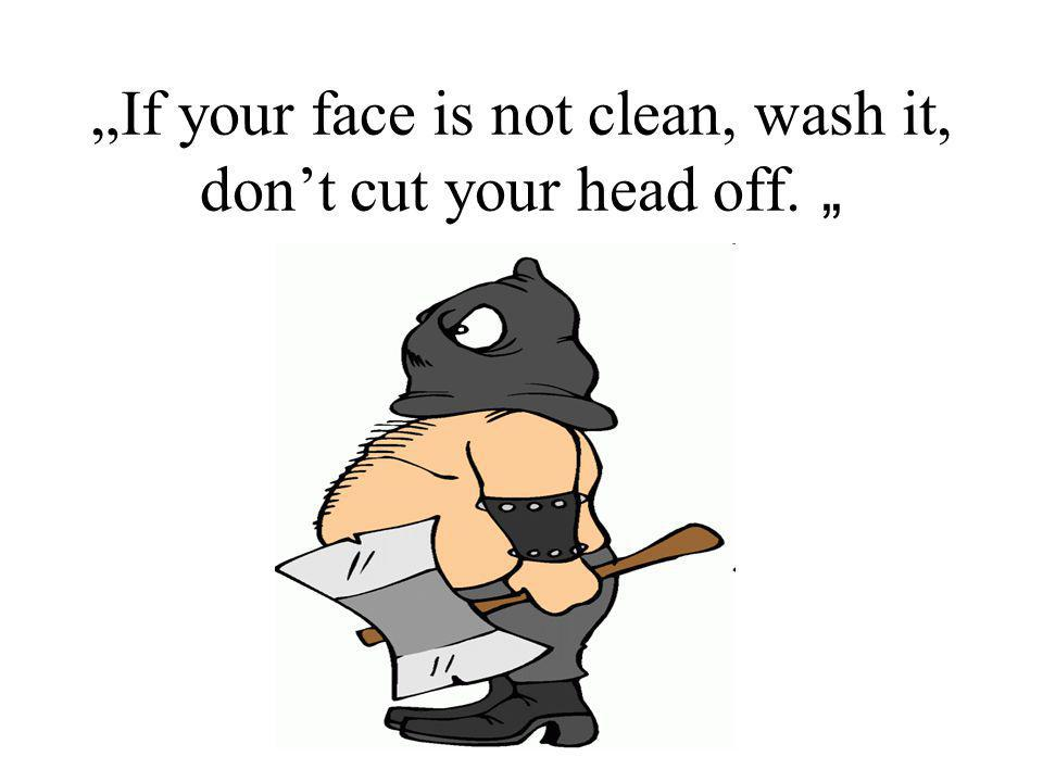 """If your face is not clean, wash it, don't cut your head off. """