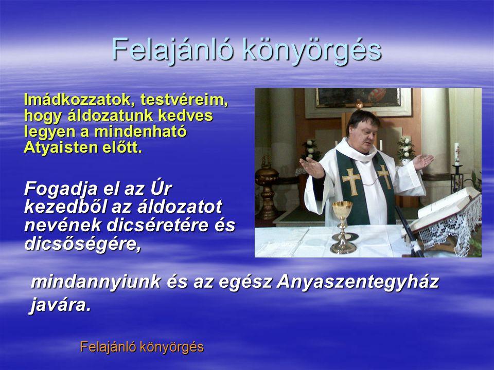Felajánló könyörgés Imádkozzatok, testvéreim, hogy áldozatunk kedves legyen a mindenható Atyaisten előtt.