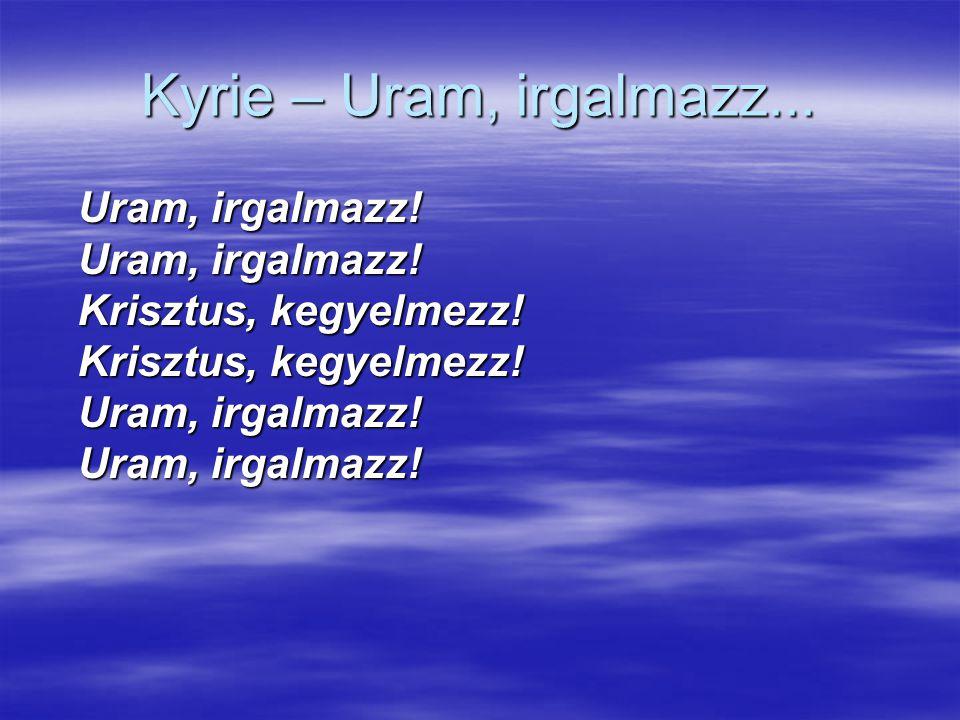 Kyrie – Uram, irgalmazz... Uram, irgalmazz. Uram, irgalmazz.