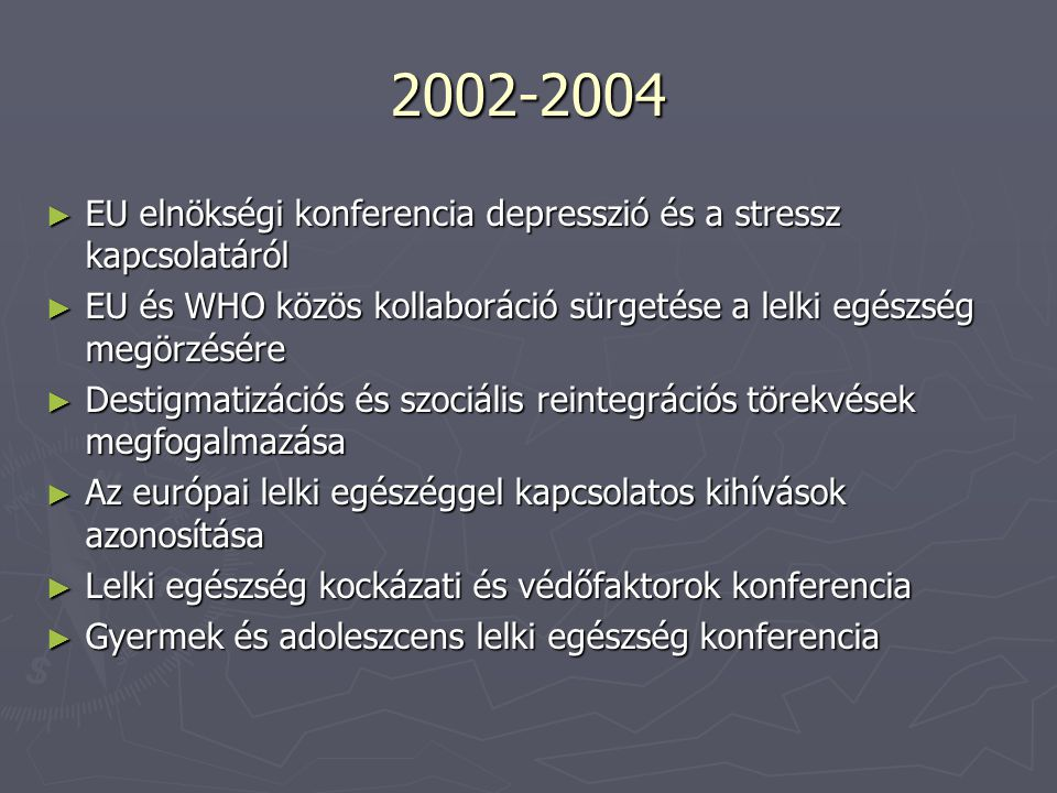 2002-2004 EU elnökségi konferencia depresszió és a stressz kapcsolatáról. EU és WHO közös kollaboráció sürgetése a lelki egészség megörzésére.