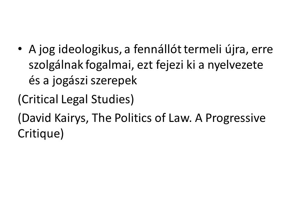A jog ideologikus, a fennállót termeli újra, erre szolgálnak fogalmai, ezt fejezi ki a nyelvezete és a jogászi szerepek