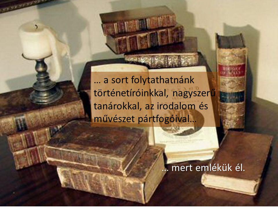 … a sort folytathatnánk történetíróinkkal, nagyszerű tanárokkal, az irodalom és művészet pártfogóival…