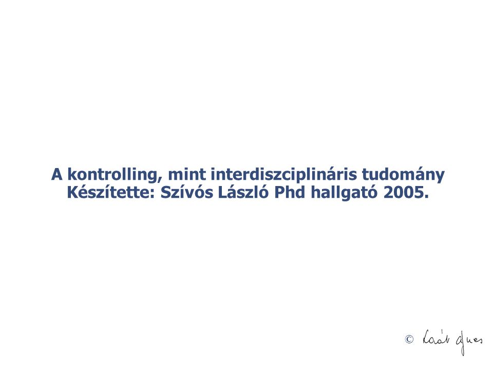 A kontrolling, mint interdiszciplináris tudomány Készítette: Szívós László Phd hallgató 2005.