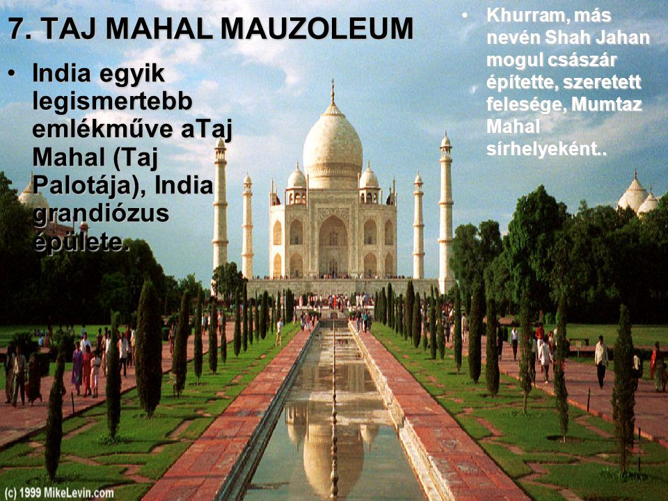 7. TAJ MAHAL MAUZOLEUM Khurram, más nevén Shah Jahan mogul császár építette, szeretett felesége, Mumtaz Mahal sírhelyeként..