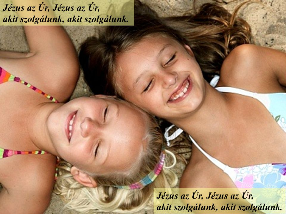 Jézus az Úr, Jézus az Úr, akit szolgálunk, akit szolgálunk.