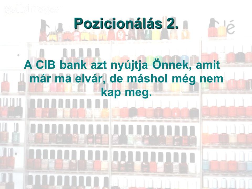 Pozicionálás 2. A CIB bank azt nyújtja Önnek, amit már ma elvár, de máshol még nem kap meg.