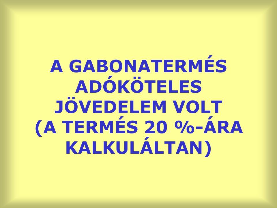 A GABONATERMÉS ADÓKÖTELES JÖVEDELEM VOLT (A TERMÉS 20 %-ÁRA KALKULÁLTAN)