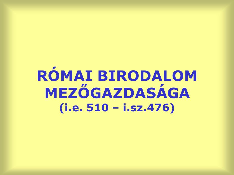 RÓMAI BIRODALOM MEZŐGAZDASÁGA (i.e. 510 – i.sz.476)