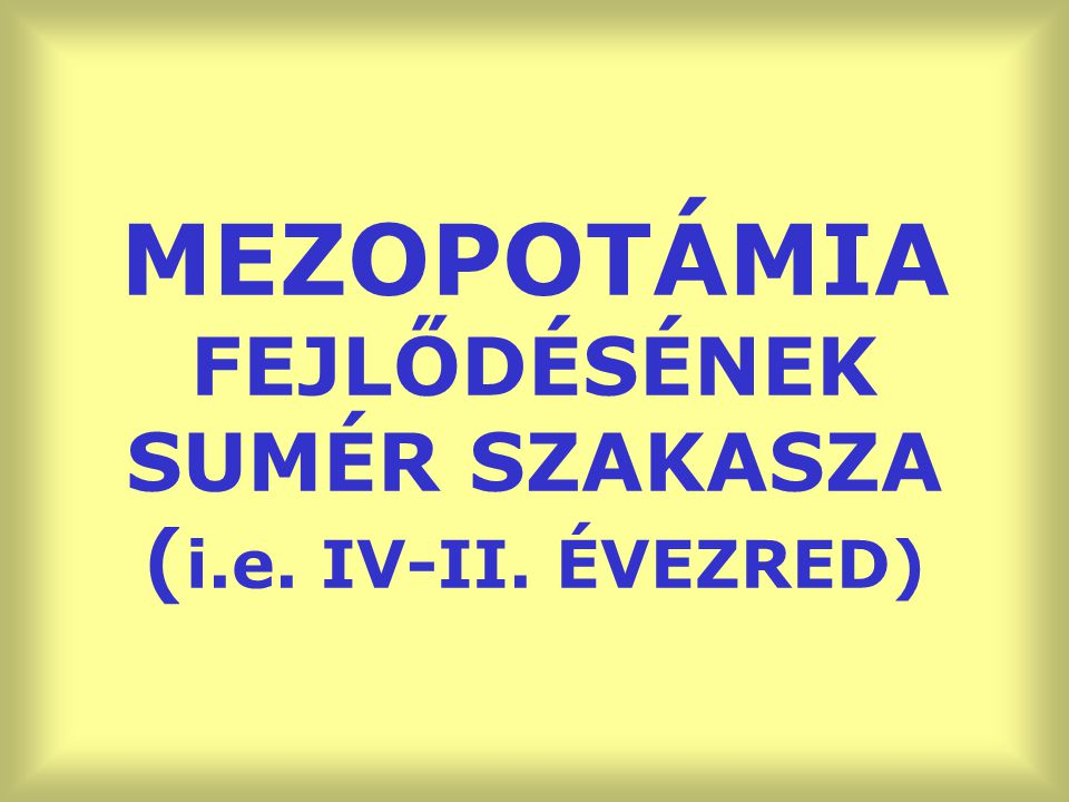 MEZOPOTÁMIA FEJLŐDÉSÉNEK SUMÉR SZAKASZA (i.e. IV-II. ÉVEZRED)