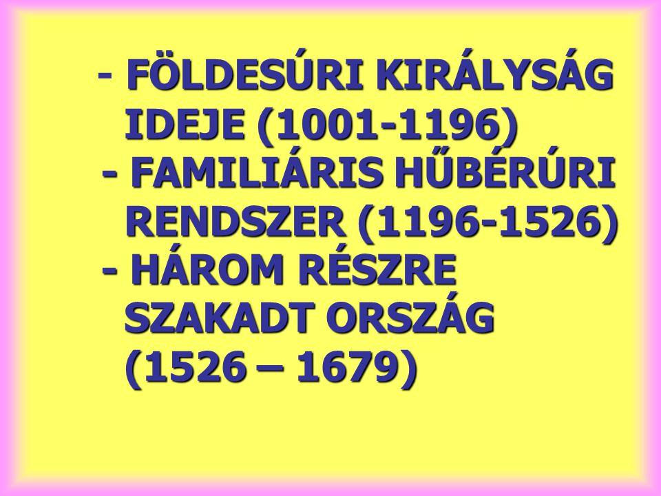 - FÖLDESÚRI KIRÁLYSÁG IDEJE (1001-1196) - FAMILIÁRIS HŰBÉRÚRI RENDSZER (1196-1526) - HÁROM RÉSZRE SZAKADT ORSZÁG (1526 – 1679)