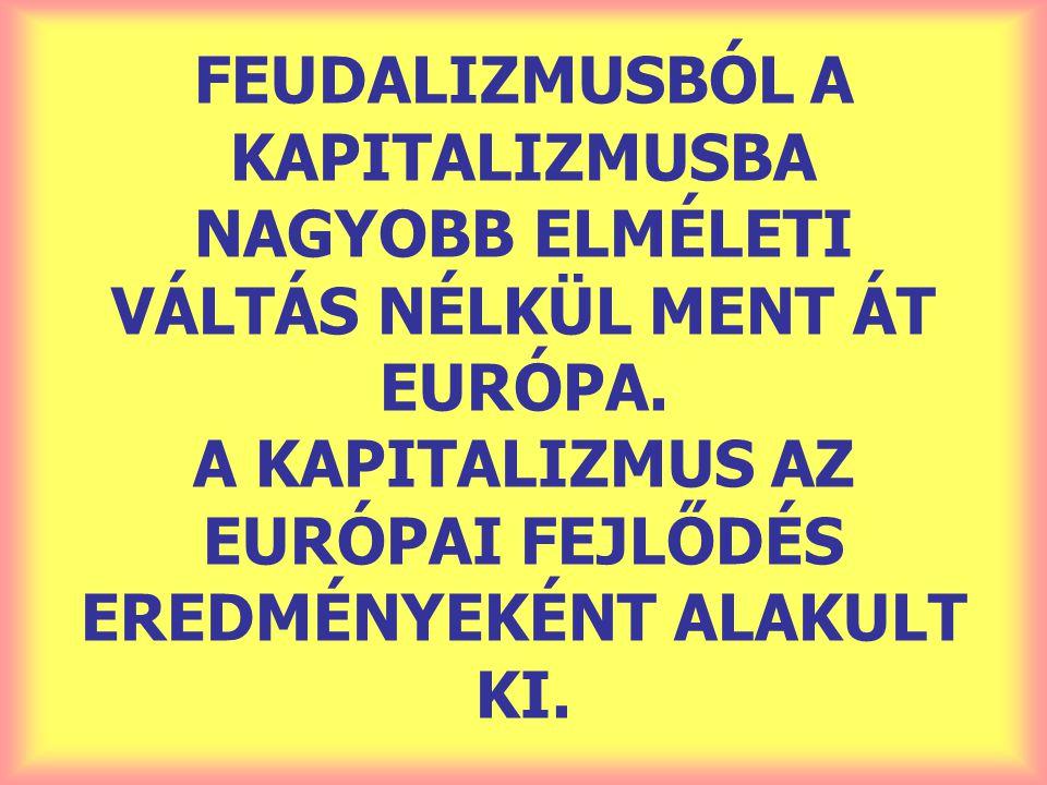 FEUDALIZMUSBÓL A KAPITALIZMUSBA NAGYOBB ELMÉLETI VÁLTÁS NÉLKÜL MENT ÁT EURÓPA.
