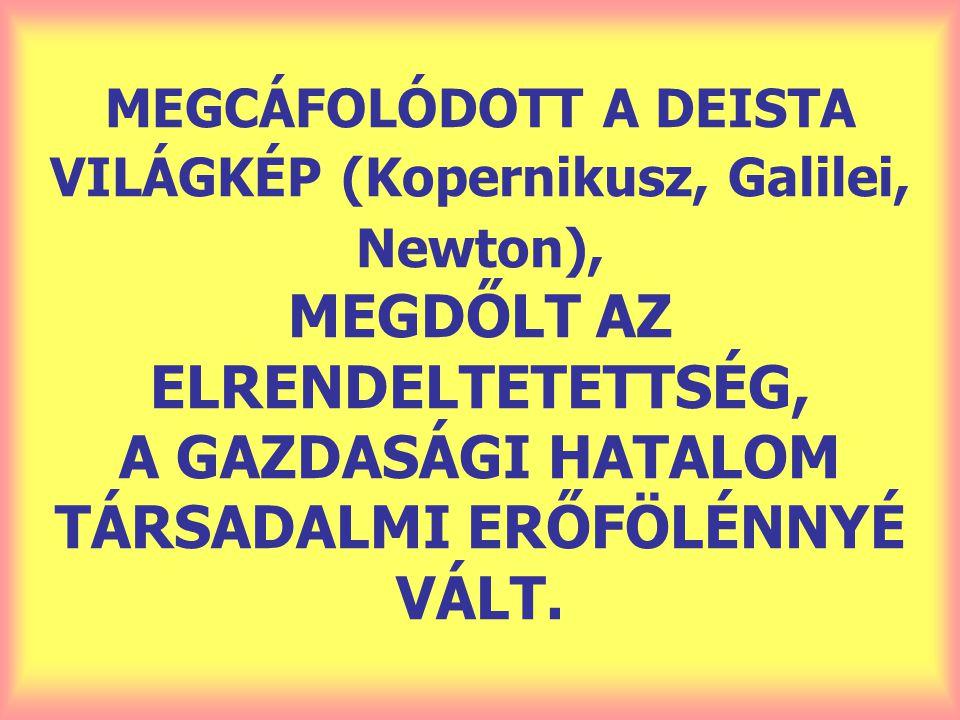 MEGCÁFOLÓDOTT A DEISTA VILÁGKÉP (Kopernikusz, Galilei, Newton), MEGDŐLT AZ ELRENDELTETETTSÉG, A GAZDASÁGI HATALOM TÁRSADALMI ERŐFÖLÉNNYÉ VÁLT.