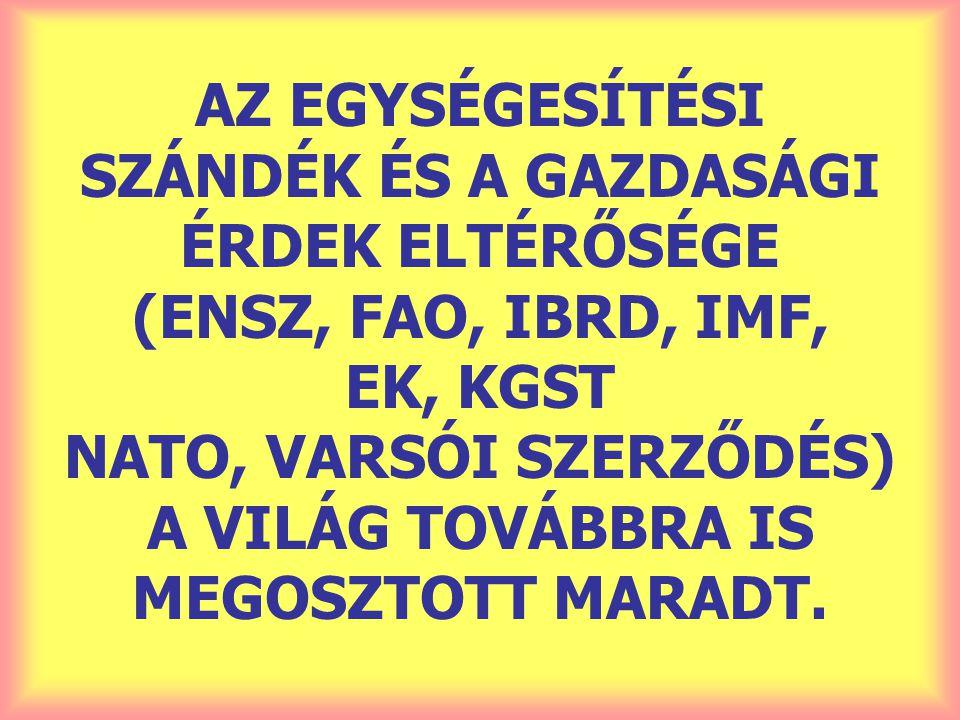 AZ EGYSÉGESÍTÉSI SZÁNDÉK ÉS A GAZDASÁGI ÉRDEK ELTÉRŐSÉGE (ENSZ, FAO, IBRD, IMF, EK, KGST NATO, VARSÓI SZERZŐDÉS) A VILÁG TOVÁBBRA IS MEGOSZTOTT MARADT.