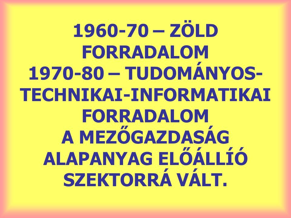 1960-70 – ZÖLD FORRADALOM 1970-80 – TUDOMÁNYOS-TECHNIKAI-INFORMATIKAI FORRADALOM A MEZŐGAZDASÁG ALAPANYAG ELŐÁLLÍÓ SZEKTORRÁ VÁLT.