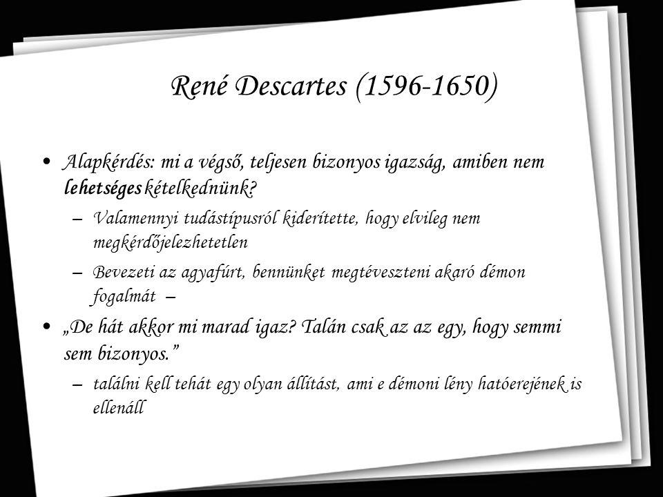 René Descartes (1596-1650) Alapkérdés: mi a végső, teljesen bizonyos igazság, amiben nem lehetséges kételkednünk