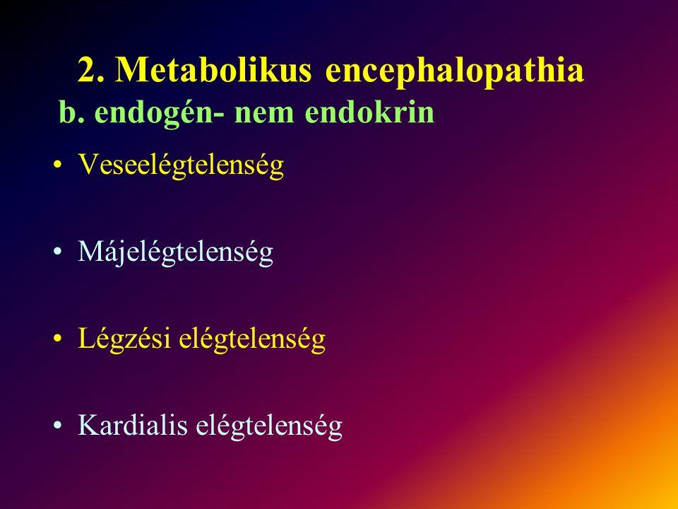 2. Metabolikus encephalopathia b. endogén- nem endokrin