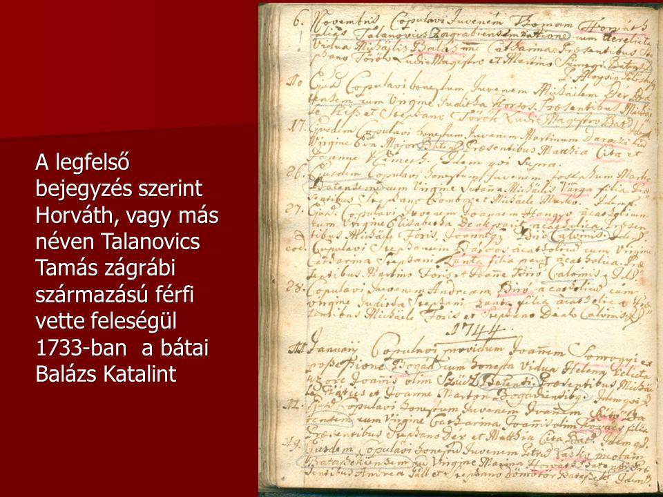A legfelső bejegyzés szerint Horváth, vagy más néven Talanovics Tamás zágrábi származású férfi vette feleségül 1733-ban a bátai Balázs Katalint
