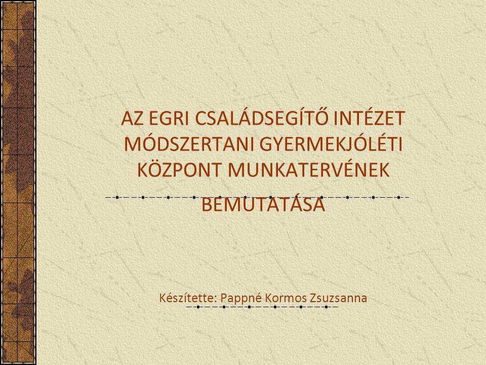 AZ EGRI CSALÁDSEGÍTŐ INTÉZET MÓDSZERTANI GYERMEKJÓLÉTI KÖZPONT MUNKATERVÉNEK BEMUTATÁSA Készítette: Pappné Kormos Zsuzsanna