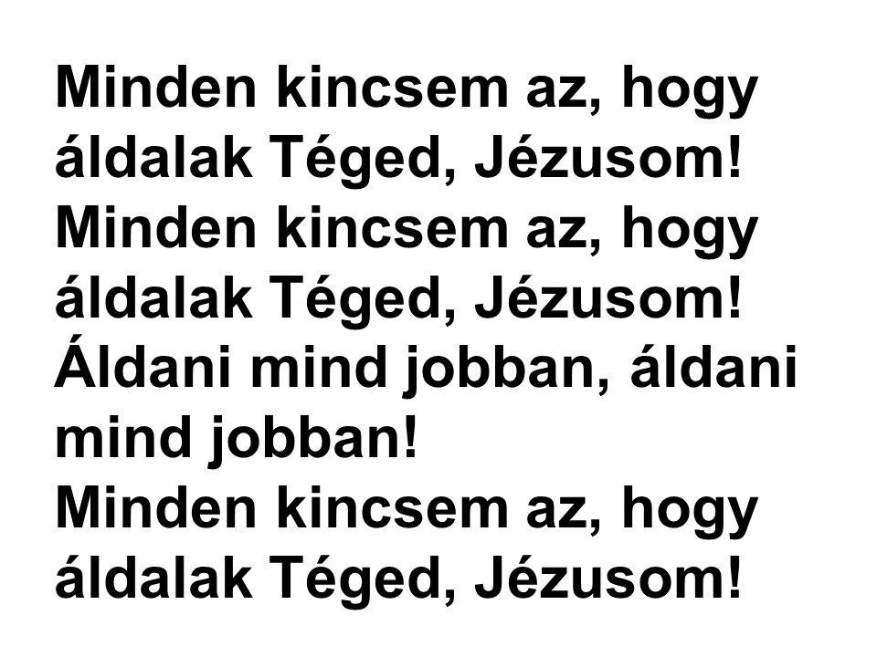 Minden kincsem az, hogy áldalak Téged, Jézusom!