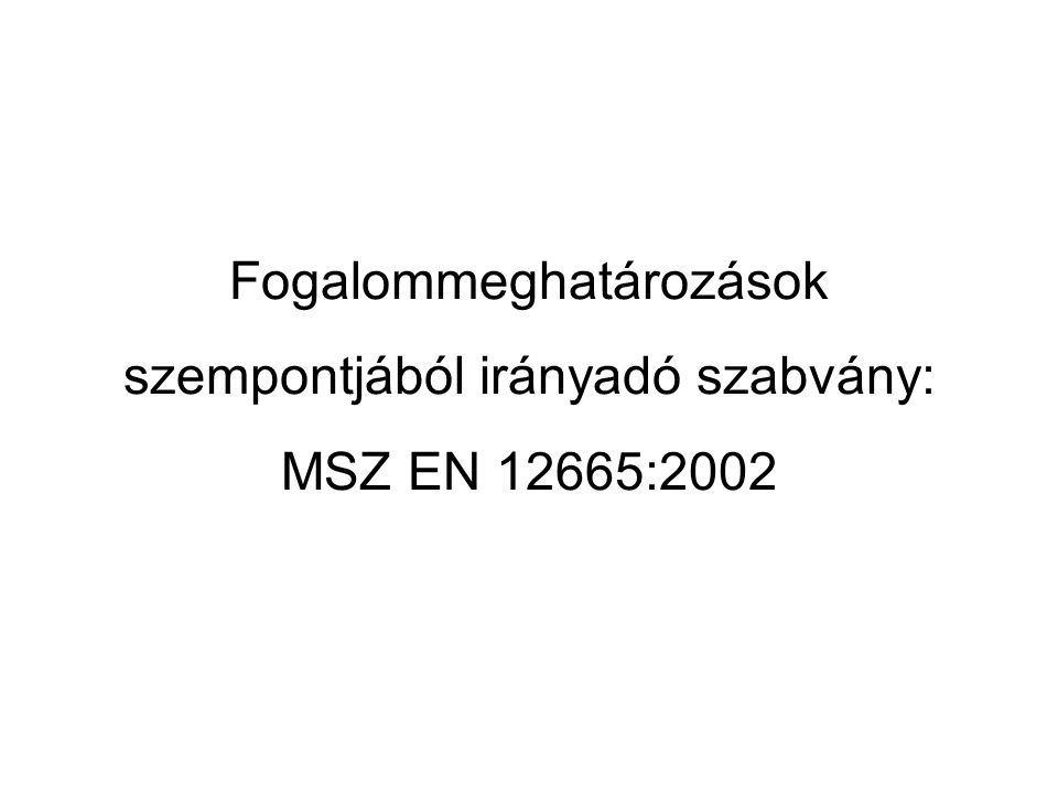 Fogalommeghatározások szempontjából irányadó szabvány: MSZ EN 12665:2002