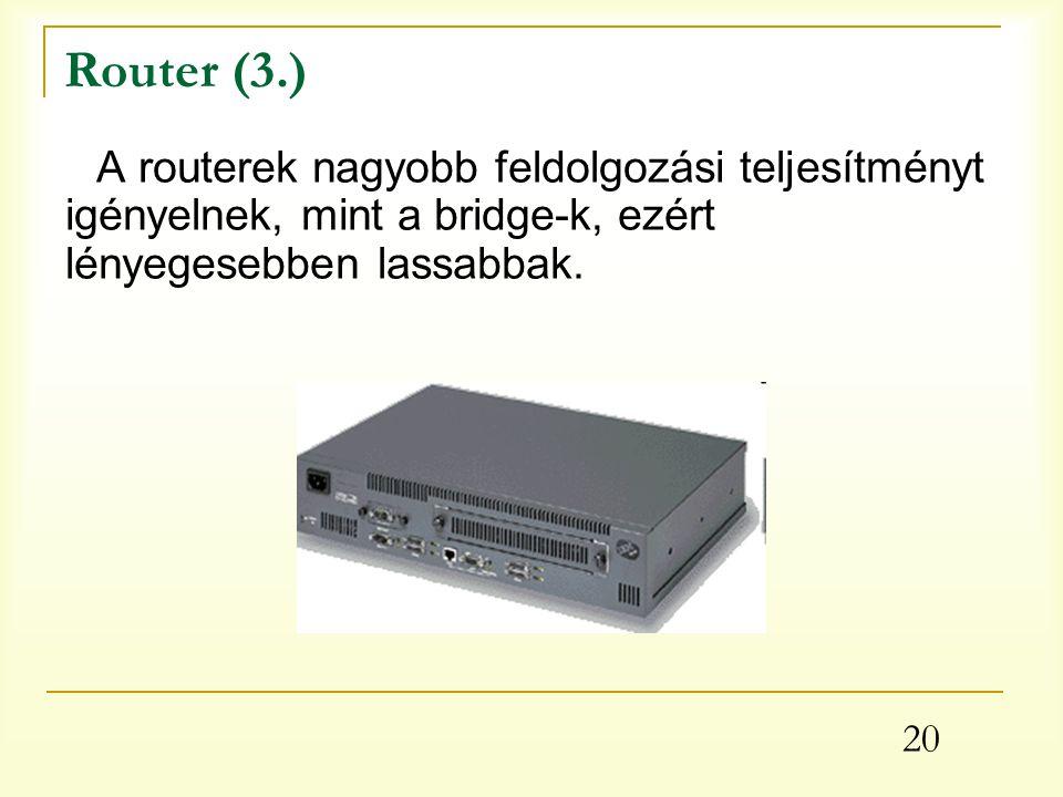 Router (3.) A routerek nagyobb feldolgozási teljesítményt igényelnek, mint a bridge-k, ezért lényegesebben lassabbak.
