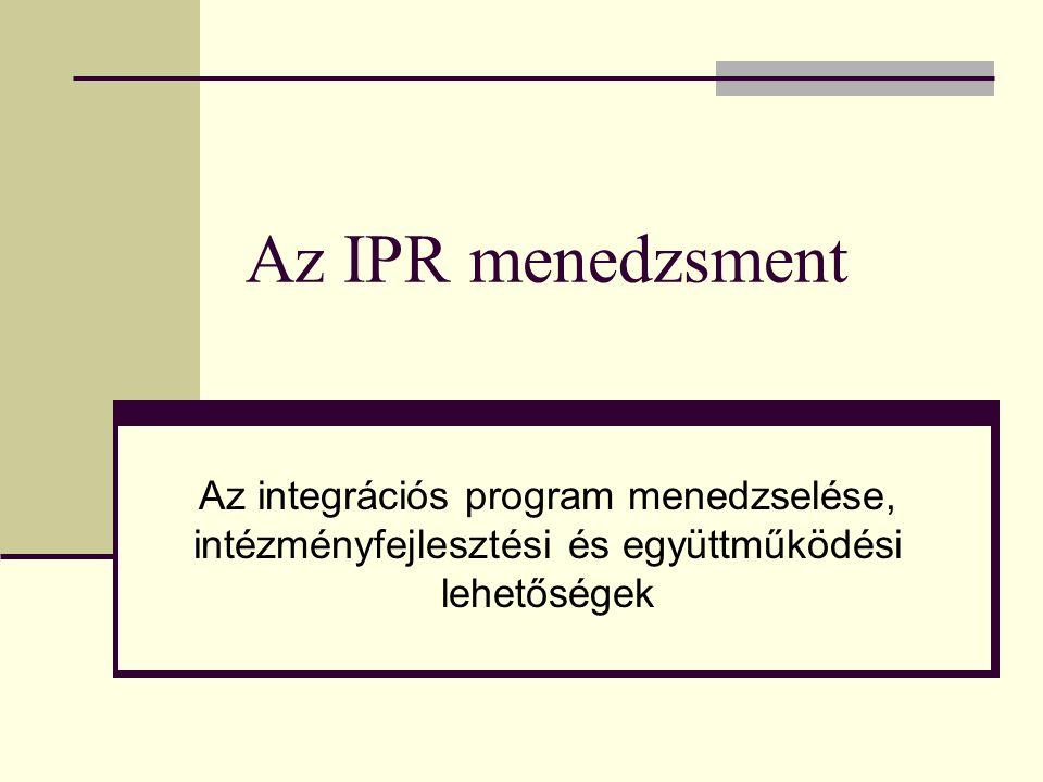 Az IPR menedzsment Az integrációs program menedzselése, intézményfejlesztési és együttműködési lehetőségek.