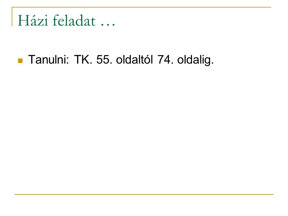 Házi feladat … Tanulni: TK. 55. oldaltól 74. oldalig.