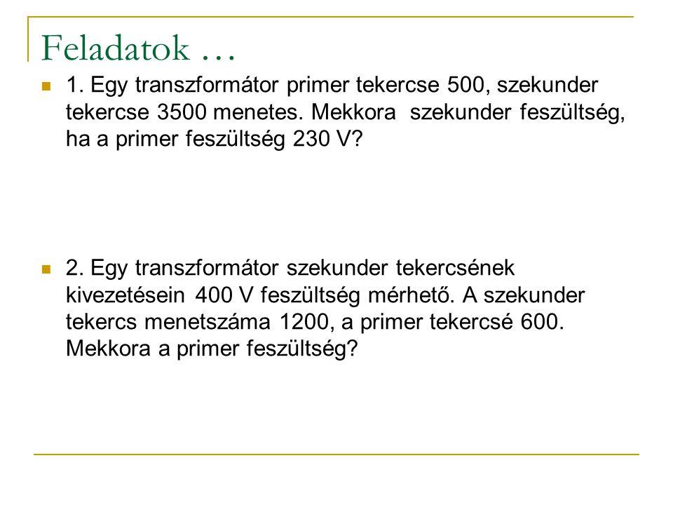 Feladatok … 1. Egy transzformátor primer tekercse 500, szekunder tekercse 3500 menetes. Mekkora szekunder feszültség, ha a primer feszültség 230 V