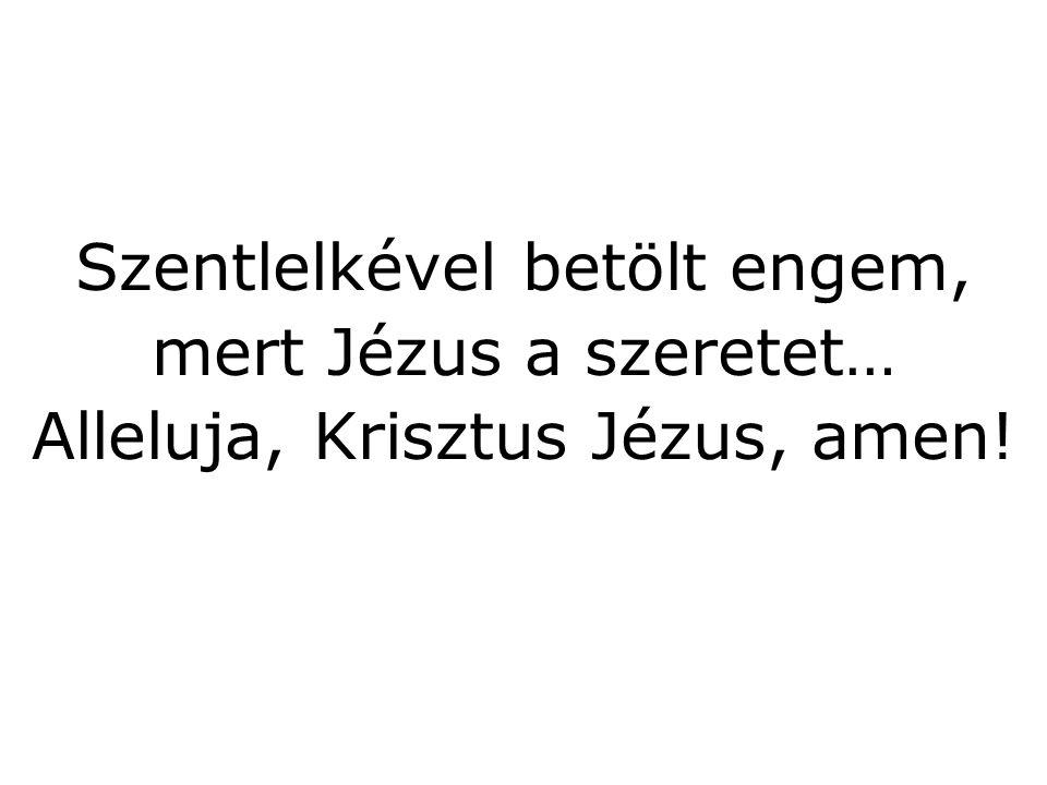 Szentlelkével betölt engem, mert Jézus a szeretet… Alleluja, Krisztus Jézus, amen!