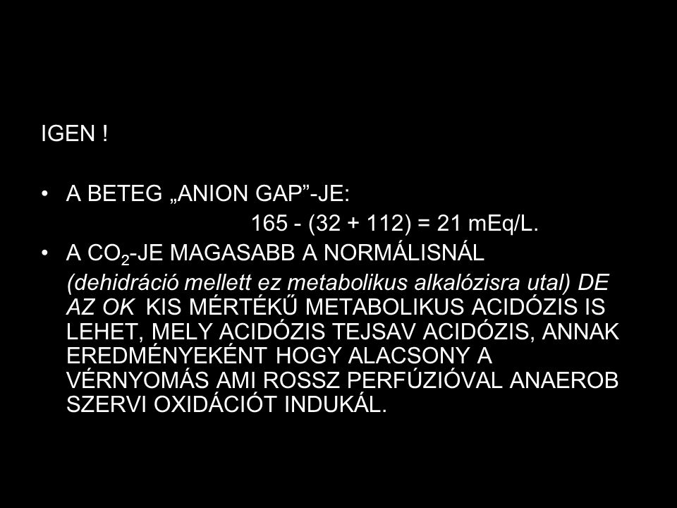 """IGEN ! A BETEG """"ANION GAP -JE: 165 - (32 + 112) = 21 mEq/L. A CO2-JE MAGASABB A NORMÁLISNÁL."""