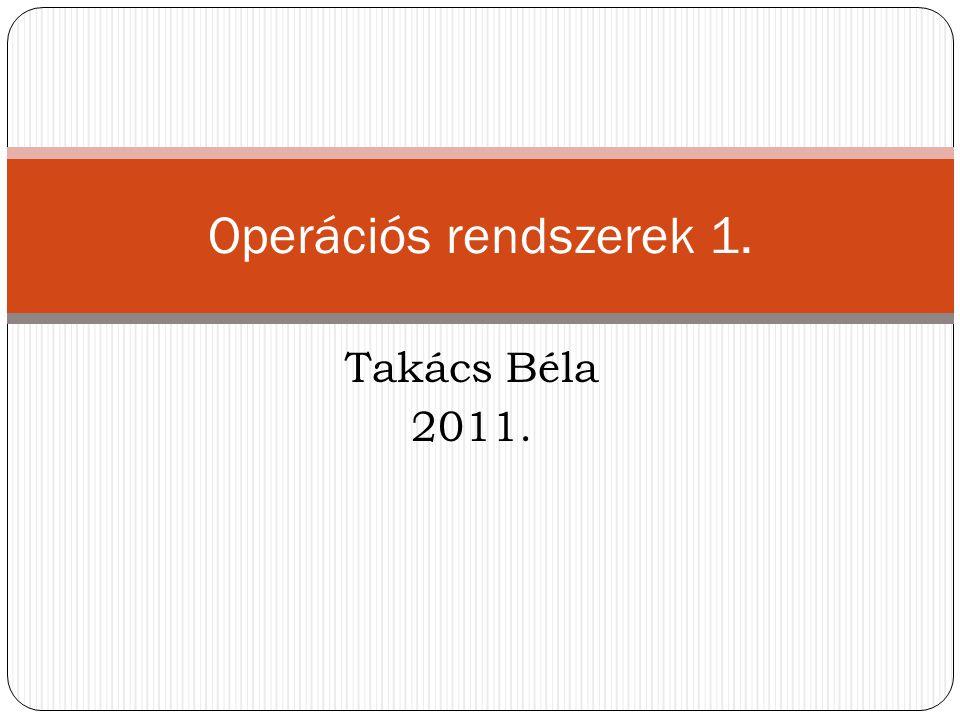 Operációs rendszerek 1. Takács Béla 2011.