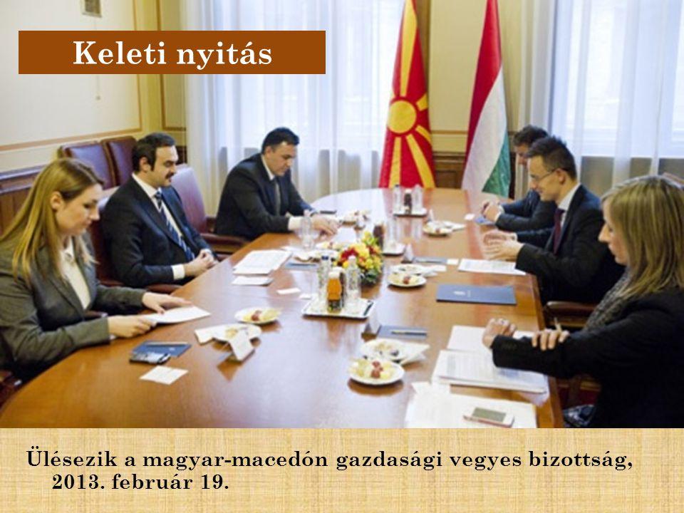 Keleti nyitás Ülésezik a magyar-macedón gazdasági vegyes bizottság, 2013. február 19.