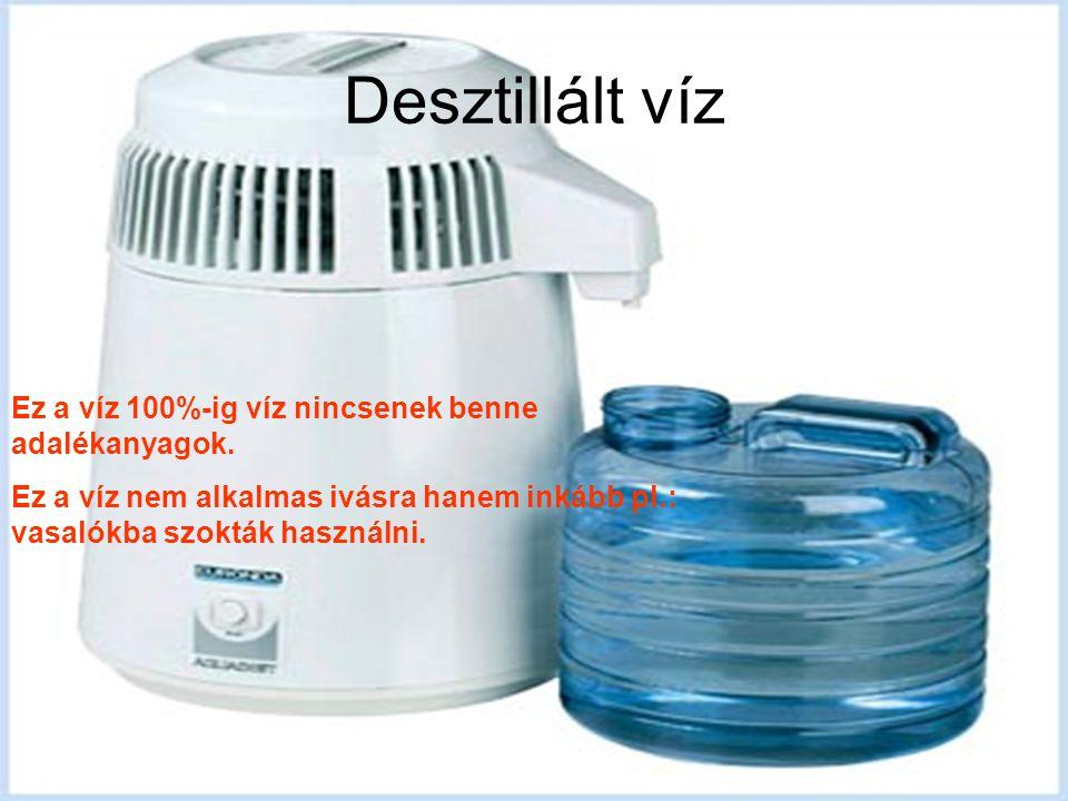Desztillált víz Ez a víz 100%-ig víz nincsenek benne adalékanyagok.