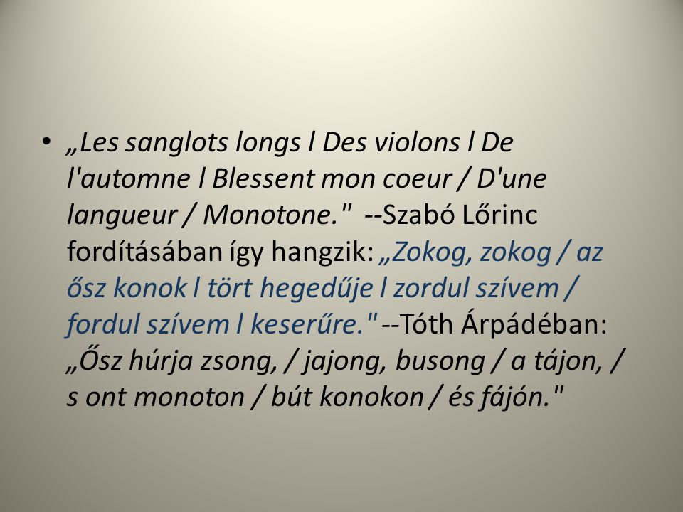 """""""Les sanglots longs l Des violons l De l automne l Blessent mon coeur / D une langueur / Monotone. --Szabó Lőrinc fordításában így hangzik: """"Zokog, zokog / az ősz konok l tört hegedűje l zordul szívem / fordul szívem l keserűre. --Tóth Árpádéban: """"Ősz húrja zsong, / jajong, busong / a tájon, / s ont monoton / bút konokon / és fájón."""