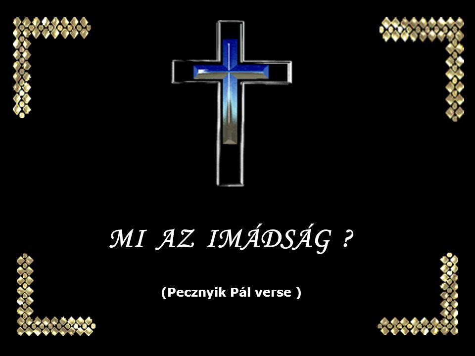 MI AZ IMÁDSÁG (Pecznyik Pál verse )