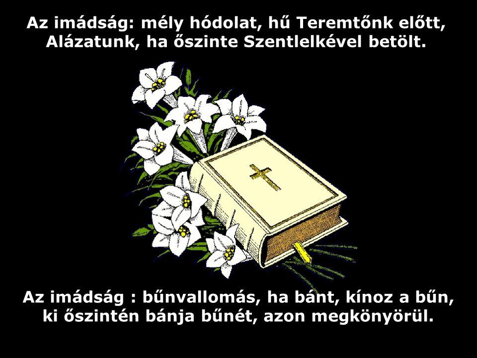 Az imádság: mély hódolat, hű Teremtőnk előtt, Alázatunk, ha őszinte Szentlelkével betölt.