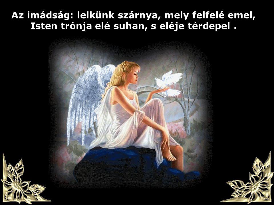 Az imádság: lelkünk szárnya, mely felfelé emel, Isten trónja elé suhan, s eléje térdepel .