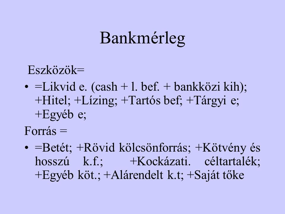 Bankmérleg Eszközök= =Likvid e. (cash + l. bef. + bankközi kih); +Hitel; +Lízing; +Tartós bef; +Tárgyi e; +Egyéb e;