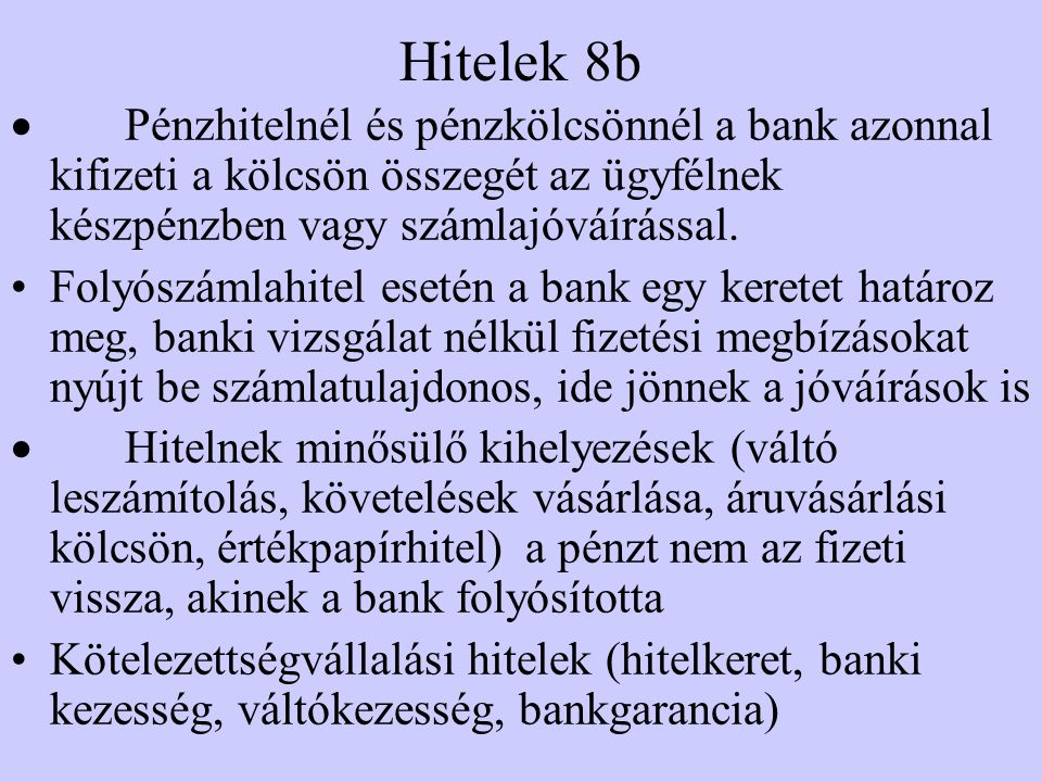 Hitelek 8b · Pénzhitelnél és pénzkölcsönnél a bank azonnal kifizeti a kölcsön összegét az ügyfélnek készpénzben vagy számlajóváírással.