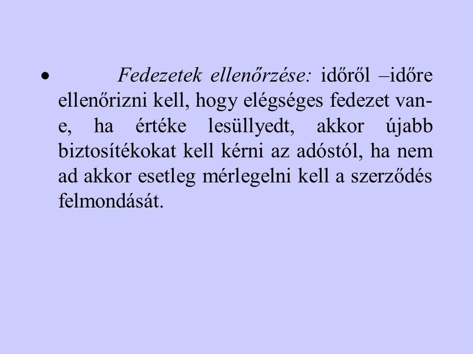 · Fedezetek ellenőrzése: időről –időre ellenőrizni kell, hogy elégséges fedezet van-e, ha értéke lesüllyedt, akkor újabb biztosítékokat kell kérni az adóstól, ha nem ad akkor esetleg mérlegelni kell a szerződés felmondását.