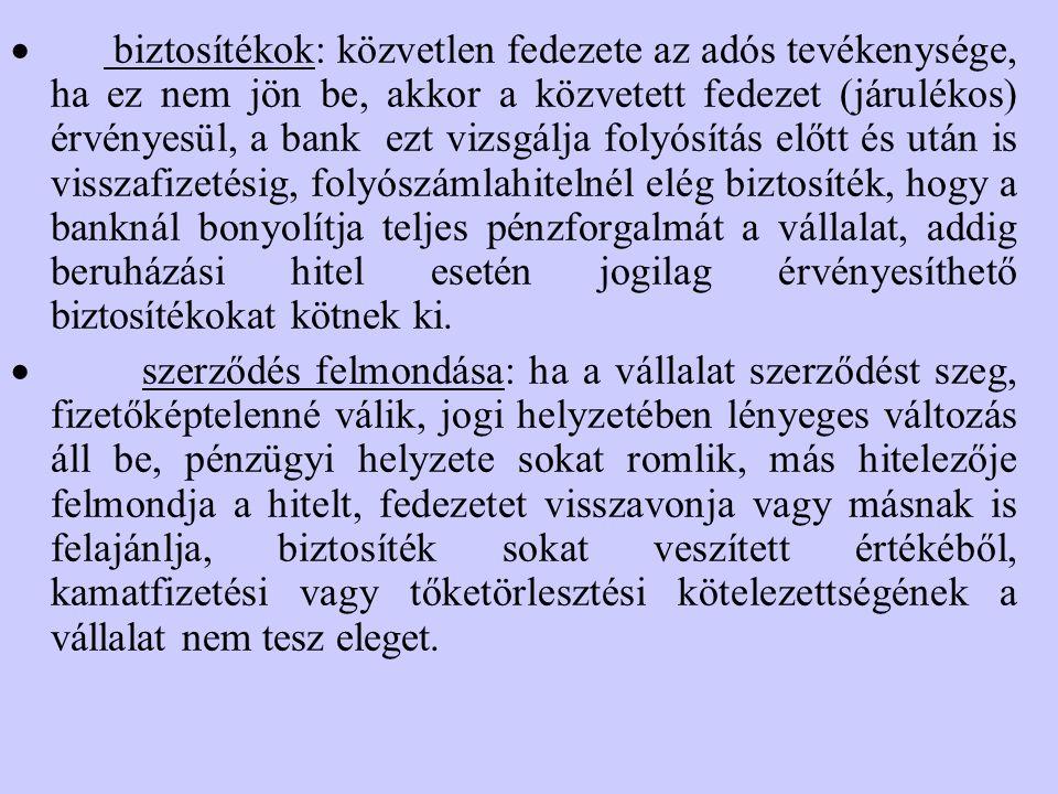 · biztosítékok: közvetlen fedezete az adós tevékenysége, ha ez nem jön be, akkor a közvetett fedezet (járulékos) érvényesül, a bank ezt vizsgálja folyósítás előtt és után is visszafizetésig, folyószámlahitelnél elég biztosíték, hogy a banknál bonyolítja teljes pénzforgalmát a vállalat, addig beruházási hitel esetén jogilag érvényesíthető biztosítékokat kötnek ki.