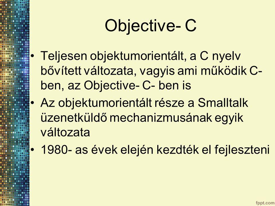 Objective- C Teljesen objektumorientált, a C nyelv bővített változata, vagyis ami működik C- ben, az Objective- C- ben is.